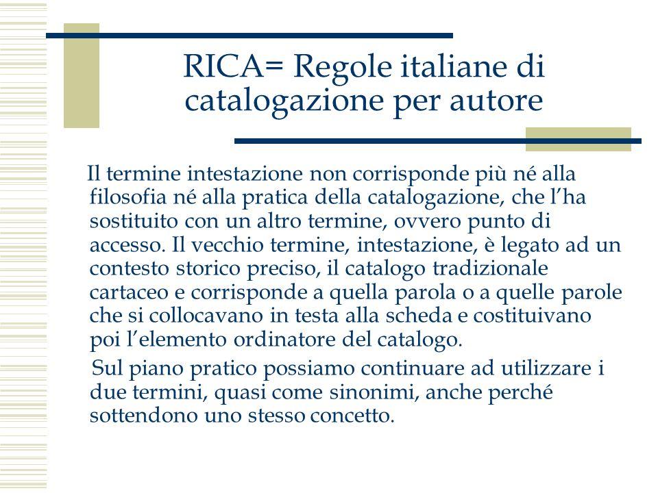 RICA= Regole italiane di catalogazione per autore - si sceglie come intestazione il primo degli autori che compaiono sul documento, se questi non sono più di tre, scegliendo il primo nominato; quelli scartati costituiranno ulteriori punti di accesso;