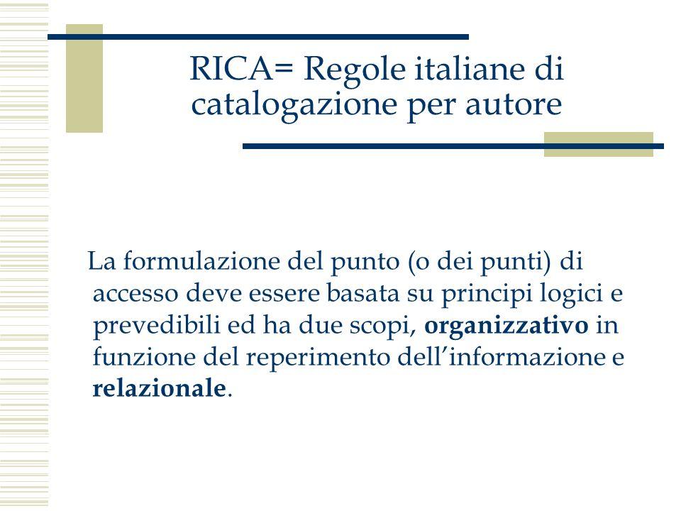 RICA= Regole italiane di catalogazione per autore La formulazione del punto (o dei punti) di accesso deve essere basata su principi logici e prevedibi