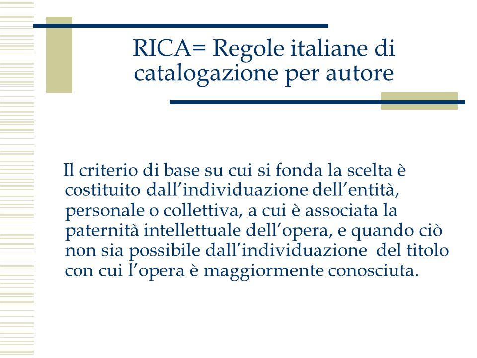RICA= Regole italiane di catalogazione per autore In questa operazione si devono utilizzare gli elementi considerati più prevedibili, ovvero il titolo e il nome dellautore come si presentano sul documento il titolo e il nome dellautore così come sono maggiormente conosciuti e citati.