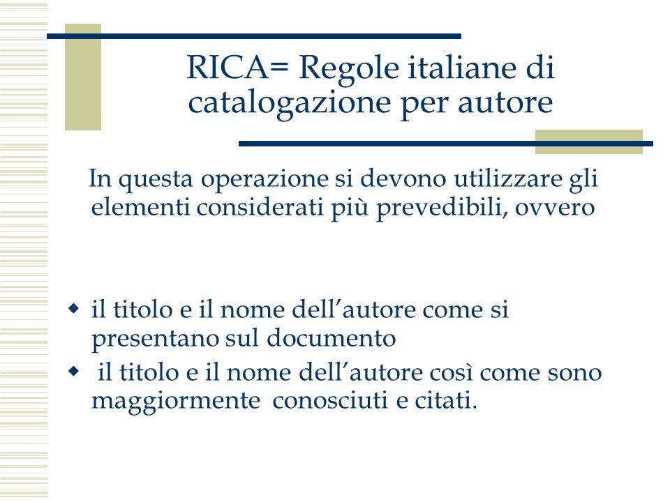 RICA= Regole italiane di catalogazione per autore In questa operazione si devono utilizzare gli elementi considerati più prevedibili, ovvero il titolo