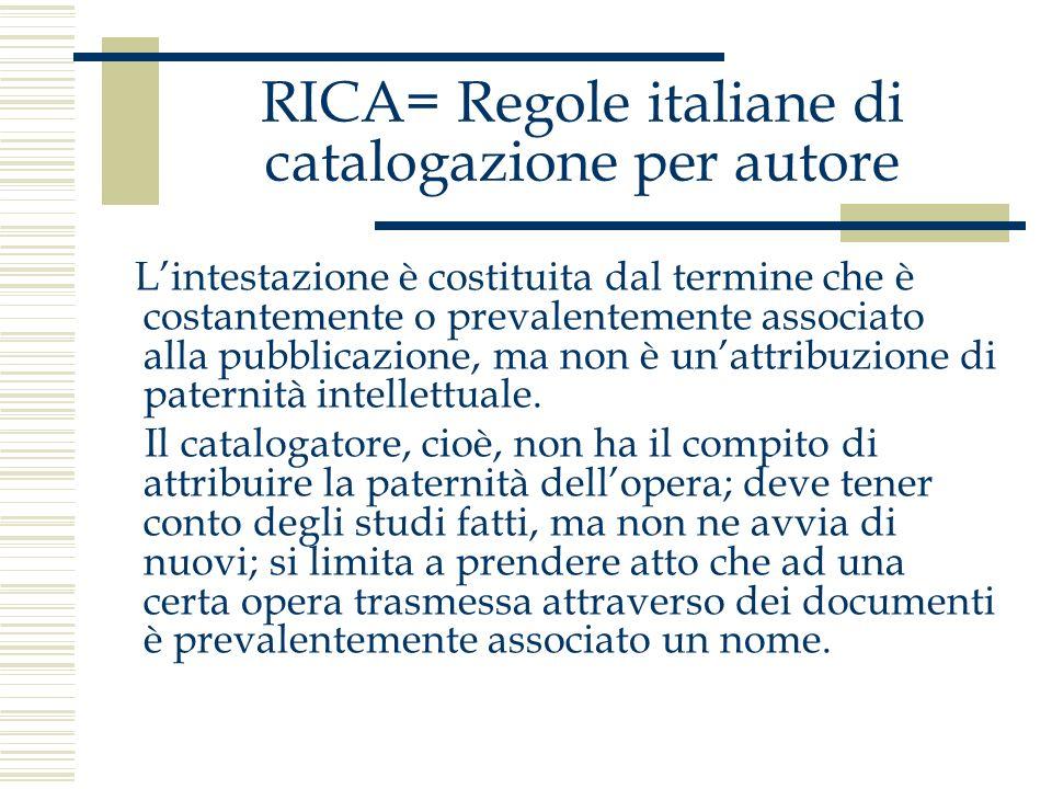 RICA= Regole italiane di catalogazione per autore Lintestazione è costituita dal termine che è costantemente o prevalentemente associato alla pubblica