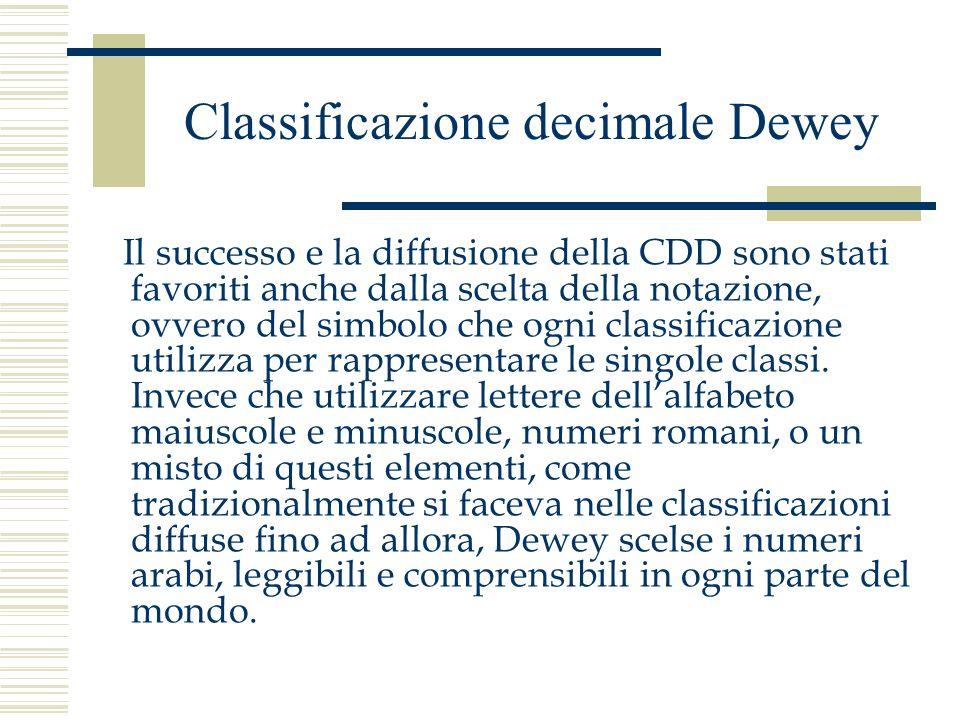 Classificazione decimale Dewey Il successo e la diffusione della CDD sono stati favoriti anche dalla scelta della notazione, ovvero del simbolo che og