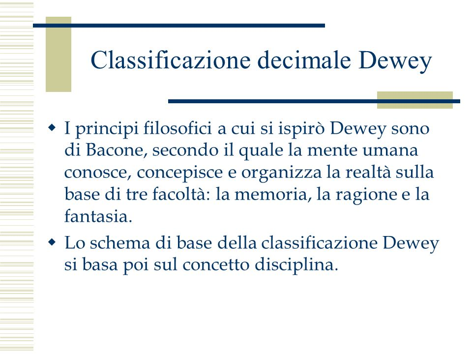 Classificazione decimale Dewey I principi filosofici a cui si ispirò Dewey sono di Bacone, secondo il quale la mente umana conosce, concepisce e organ