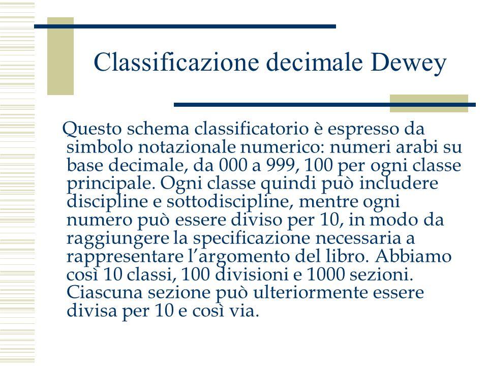 Classificazione decimale Dewey Questo schema classificatorio è espresso da simbolo notazionale numerico: numeri arabi su base decimale, da 000 a 999,