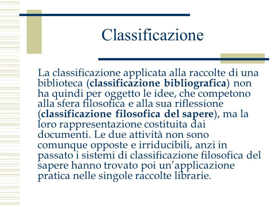 Classificazione La classificazione applicata alla raccolte di una biblioteca ( classificazione bibliografica ) non ha quindi per oggetto le idee, che
