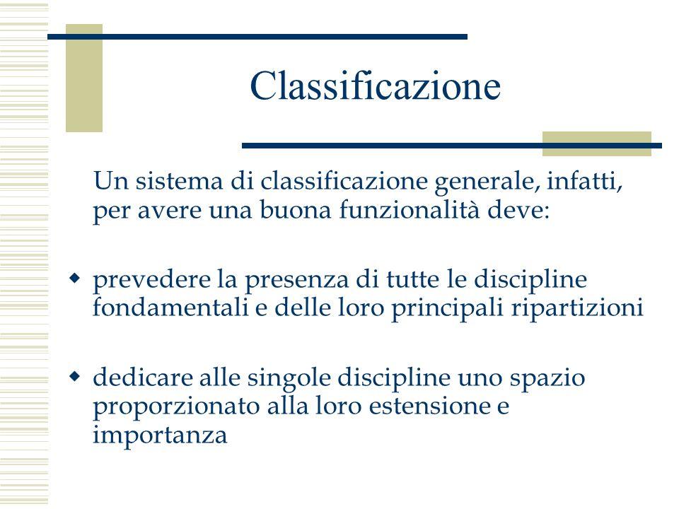 Classificazione Un sistema di classificazione generale, infatti, per avere una buona funzionalità deve: prevedere la presenza di tutte le discipline f
