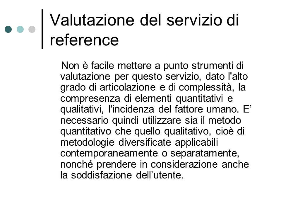 Valutazione del servizio di reference Non è facile mettere a punto strumenti di valutazione per questo servizio, dato l alto grado di articolazione e di complessità, la compresenza di elementi quantitativi e qualitativi, l incidenza del fattore umano.