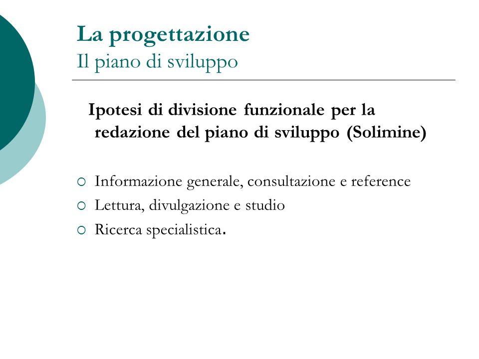 La progettazione Il piano di sviluppo Ipotesi di divisione funzionale per la redazione del piano di sviluppo (Solimine) Informazione generale, consult