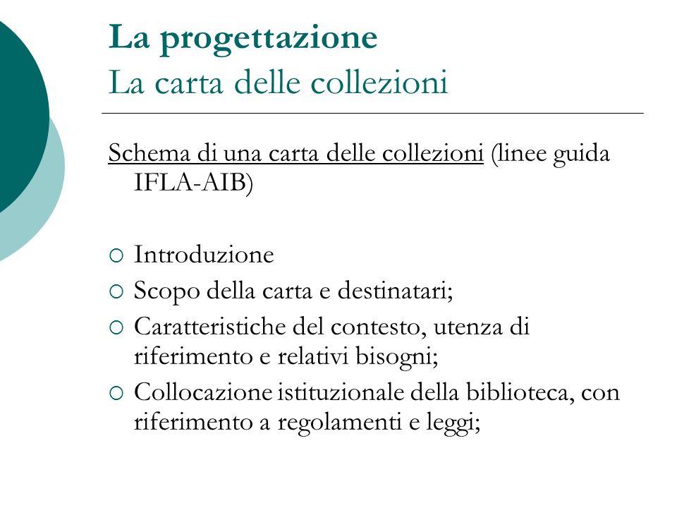 La progettazione La carta delle collezioni Schema di una carta delle collezioni (linee guida IFLA-AIB) Introduzione Scopo della carta e destinatari; C
