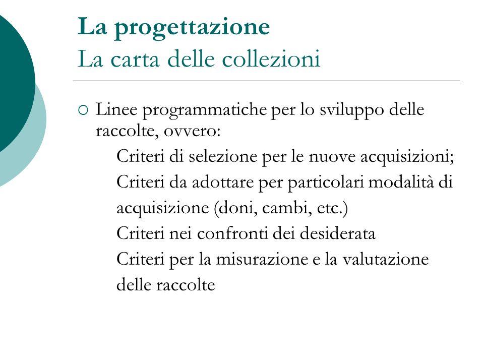La progettazione La carta delle collezioni Linee programmatiche per lo sviluppo delle raccolte, ovvero: Criteri di selezione per le nuove acquisizioni