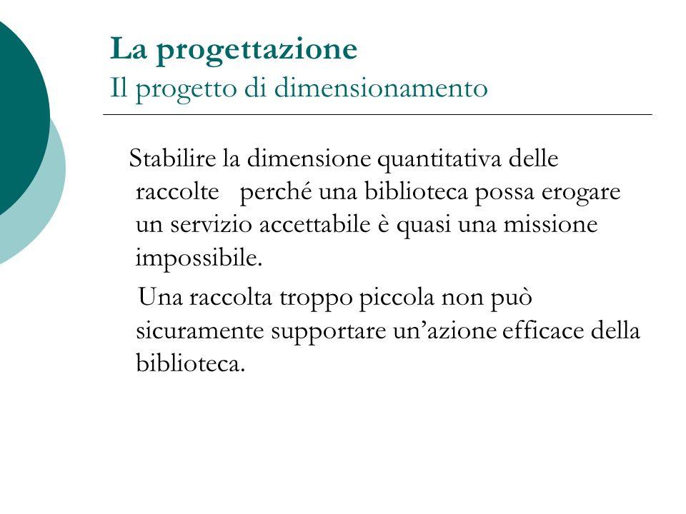 La progettazione Il progetto di dimensionamento Stabilire la dimensione quantitativa delle raccolte perché una biblioteca possa erogare un servizio ac