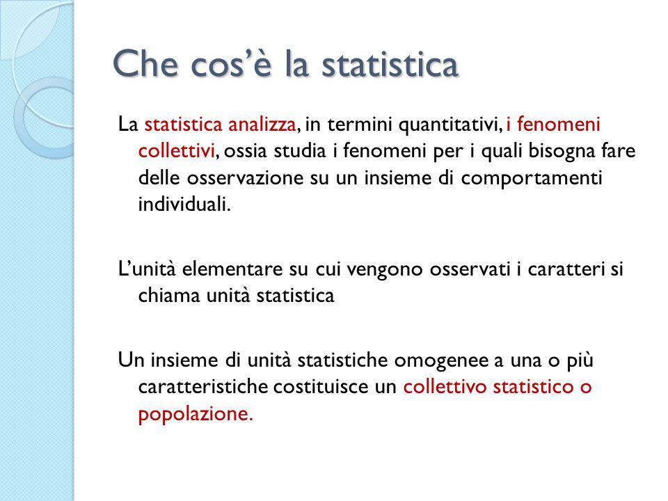 Che cosè la statistica La statistica analizza, in termini quantitativi, i fenomeni collettivi, ossia studia i fenomeni per i quali bisogna fare delle