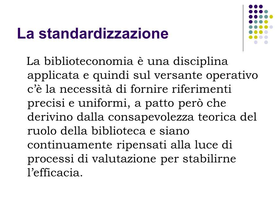La standardizzazione La biblioteconomia è una disciplina applicata e quindi sul versante operativo cè la necessità di fornire riferimenti precisi e un