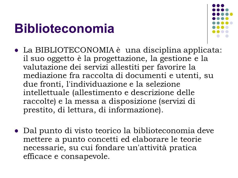 Biblioteconomia La BIBLIOTECONOMIA è una disciplina applicata: il suo oggetto è la progettazione, la gestione e la valutazione dei servizi allestiti p
