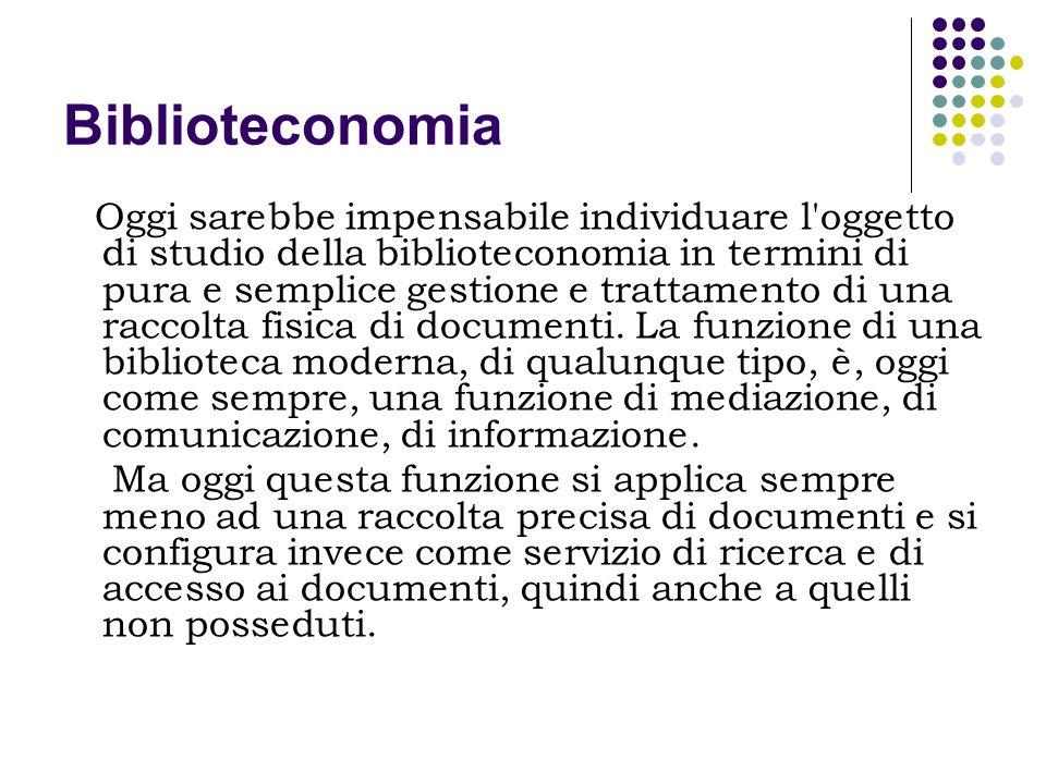 Biblioteconomia Oggi sarebbe impensabile individuare l'oggetto di studio della biblioteconomia in termini di pura e semplice gestione e trattamento di