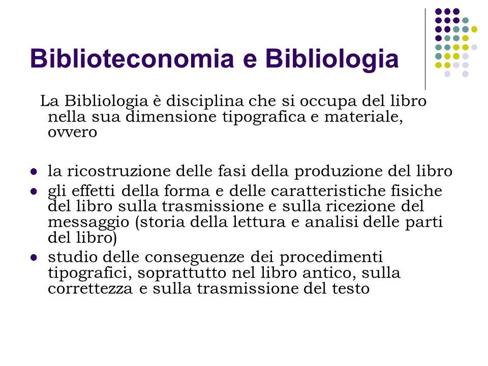 Biblioteconomia e Bibliologia La Bibliologia è disciplina che si occupa del libro nella sua dimensione tipografica e materiale, ovvero la ricostruzion