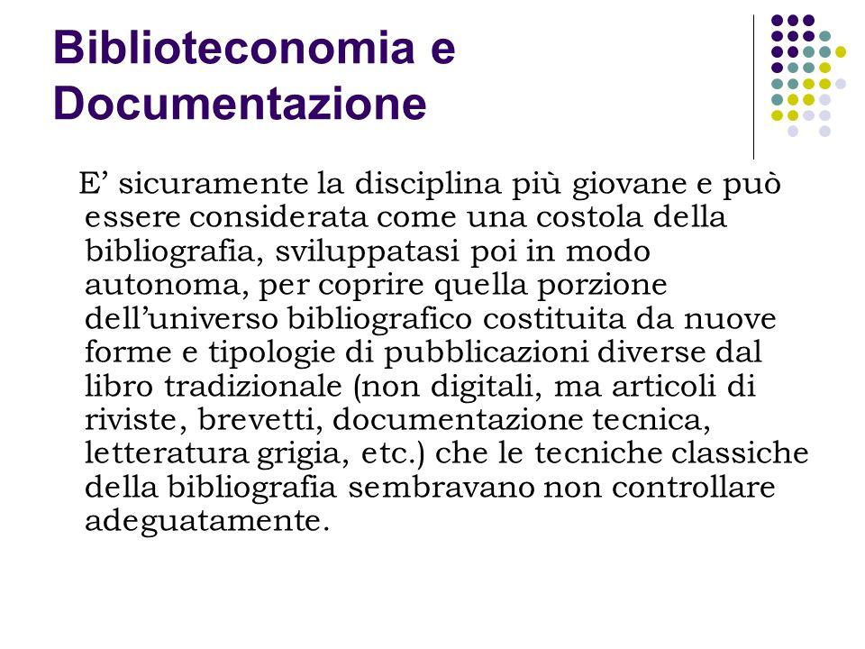 Biblioteconomia e Documentazione E sicuramente la disciplina più giovane e può essere considerata come una costola della bibliografia, sviluppatasi po