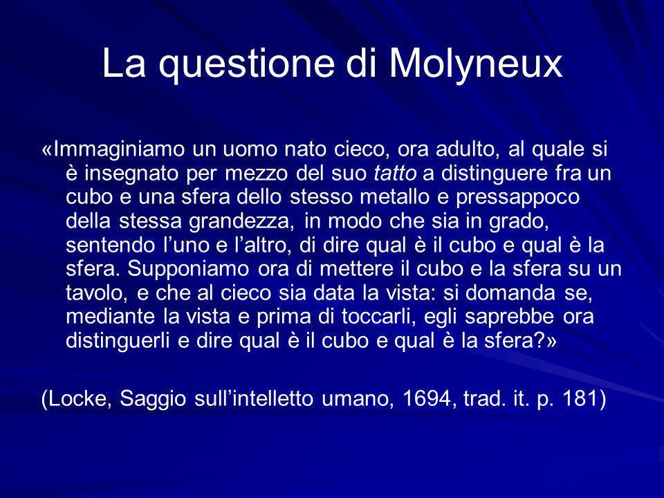 La questione di Molyneux «Immaginiamo un uomo nato cieco, ora adulto, al quale si è insegnato per mezzo del suo tatto a distinguere fra un cubo e una sfera dello stesso metallo e pressappoco della stessa grandezza, in modo che sia in grado, sentendo luno e laltro, di dire qual è il cubo e qual è la sfera.