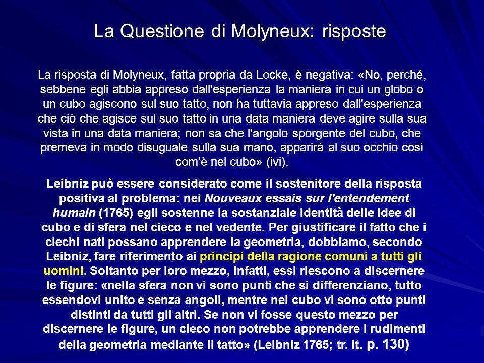 La Questione di Molyneux: risposte La risposta di Molyneux, fatta propria da Locke, è negativa: «No, perché, sebbene egli abbia appreso dall esperienza la maniera in cui un globo o un cubo agiscono sul suo tatto, non ha tuttavia appreso dall esperienza che ciò che agisce sul suo tatto in una data maniera deve agire sulla sua vista in una data maniera; non sa che l angolo sporgente del cubo, che premeva in modo disuguale sulla sua mano, apparirà al suo occhio così com è nel cubo» (ivi).