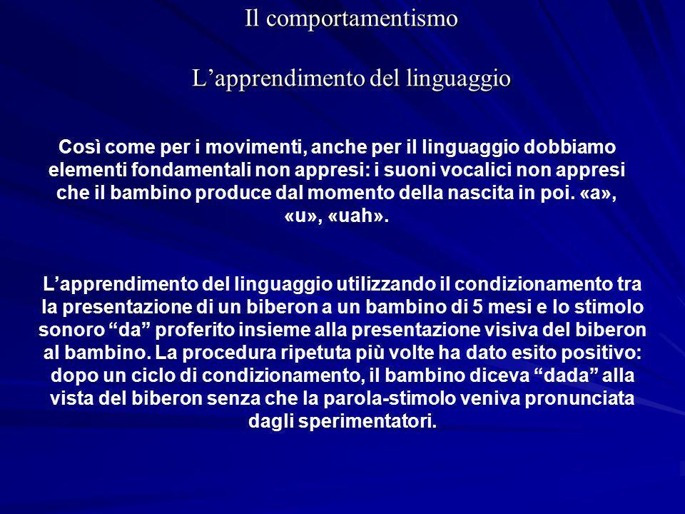 Il comportamentismo Lapprendimento del linguaggio Così come per i movimenti, anche per il linguaggio dobbiamo elementi fondamentali non appresi: i suoni vocalici non appresi che il bambino produce dal momento della nascita in poi.