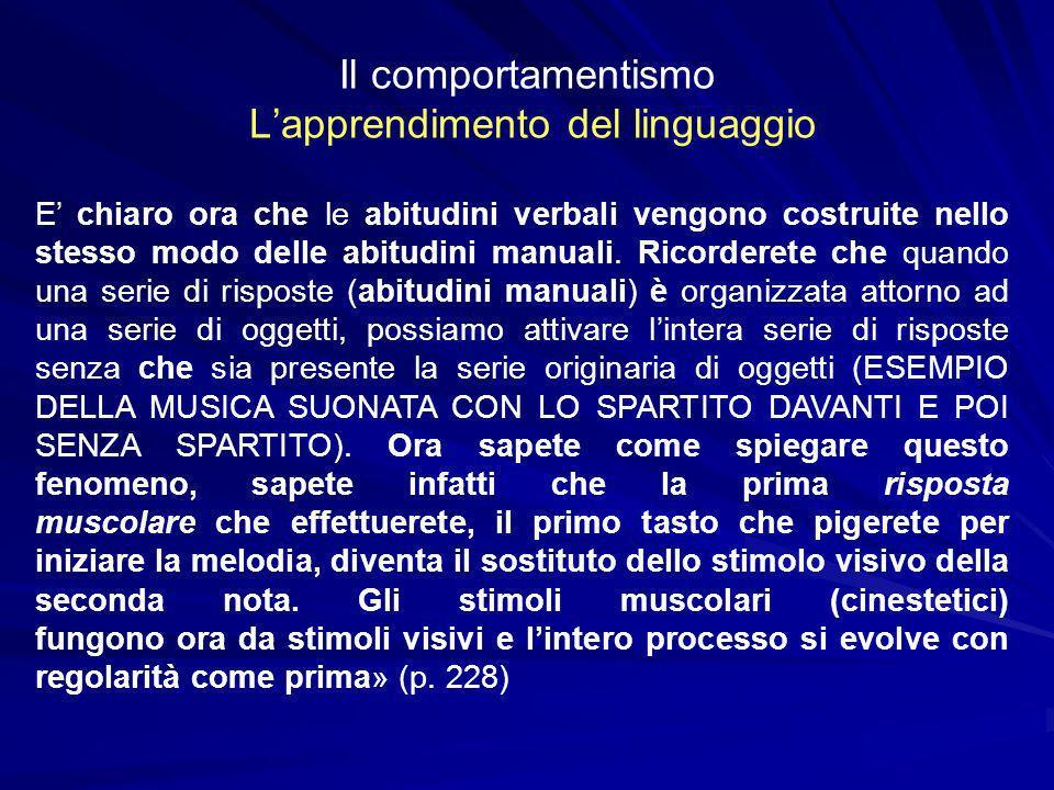 Il comportamentismo Lapprendimento del linguaggio E chiaro ora che le abitudini verbali vengono costruite nello stesso modo delle abitudini manuali. R