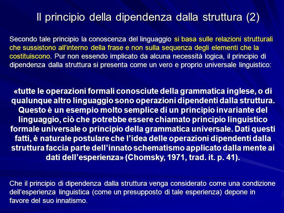 Il principio della dipendenza dalla struttura (2) Secondo tale principio la conoscenza del linguaggio si basa sulle relazioni strutturali che sussistono allinterno della frase e non sulla sequenza degli elementi che la costituiscono.