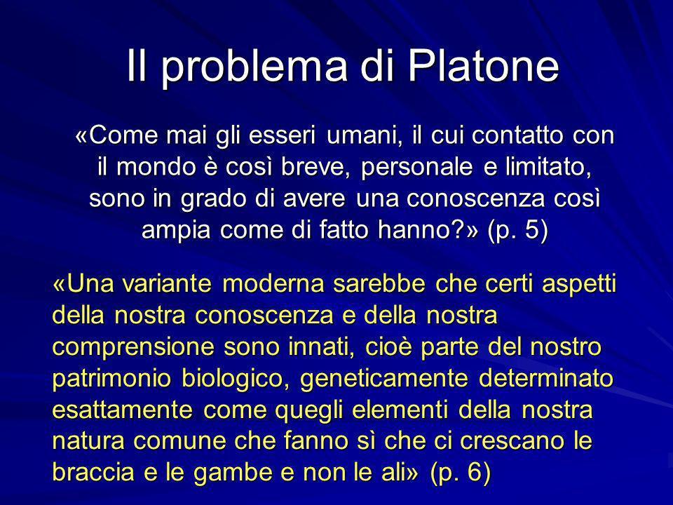 Il problema di Platone «Come mai gli esseri umani, il cui contatto con il mondo è così breve, personale e limitato, sono in grado di avere una conoscenza così ampia come di fatto hanno?» (p.