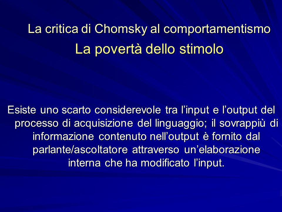 La critica di Chomsky al comportamentismo La povertà dello stimolo Esiste uno scarto considerevole tra linput e loutput del processo di acquisizione del linguaggio; il sovrappiù di informazione contenuto nelloutput è fornito dal parlante/ascoltatore attraverso unelaborazione interna che ha modificato linput.