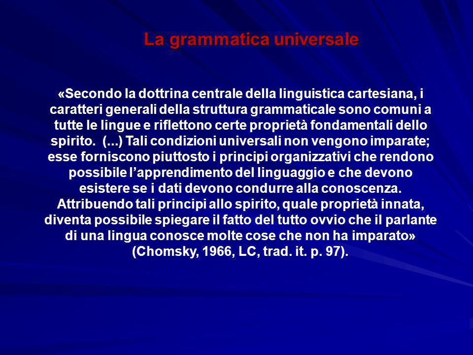 La grammatica universale «Secondo la dottrina centrale della linguistica cartesiana, i caratteri generali della struttura grammaticale sono comuni a tutte le lingue e riflettono certe proprietà fondamentali dello spirito.