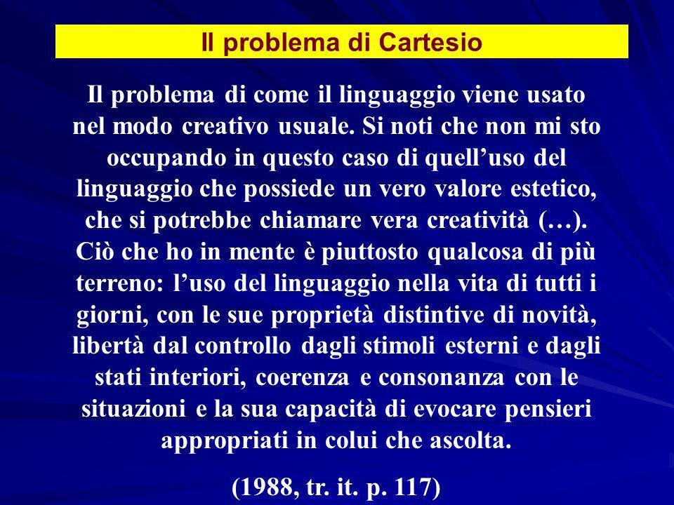 Il problema di Cartesio Il problema di come il linguaggio viene usato nel modo creativo usuale. Si noti che non mi sto occupando in questo caso di que