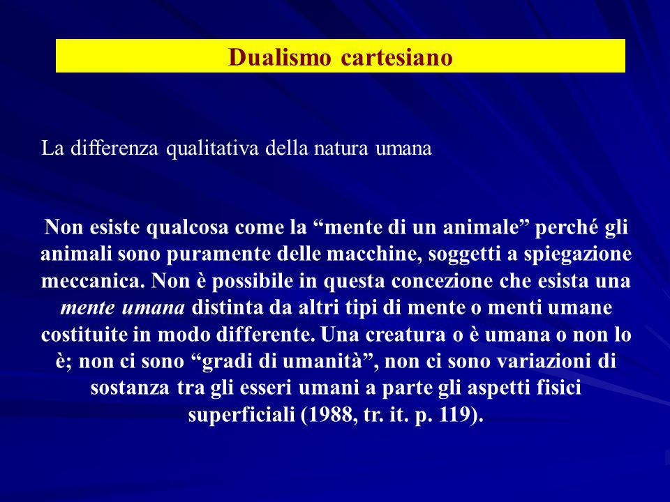 Dualismo cartesiano Non esiste qualcosa come la mente di un animale perché gli animali sono puramente delle macchine, soggetti a spiegazione meccanica.