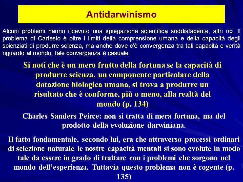 Antidarwinismo Si noti che è un mero frutto della fortuna se la capacità di produrre scienza, un componente particolare della dotazione biologica umana, si trova a produrre un risultato che è conforme, più o meno, alla realtà del mondo (p.