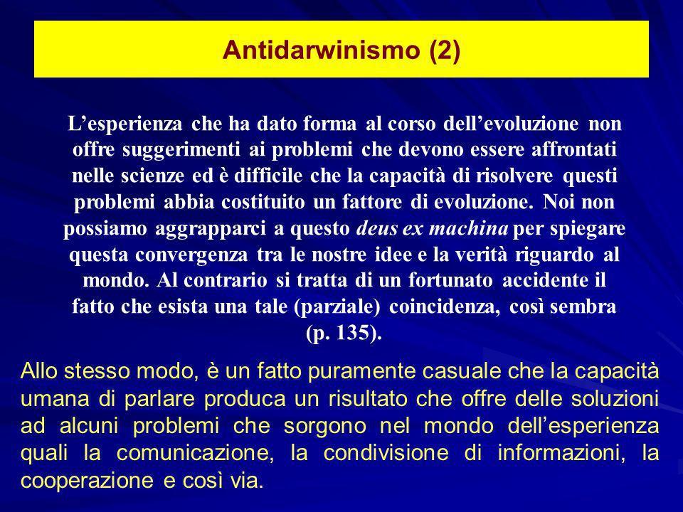 Antidarwinismo (2) Lesperienza che ha dato forma al corso dellevoluzione non offre suggerimenti ai problemi che devono essere affrontati nelle scienze ed è difficile che la capacità di risolvere questi problemi abbia costituito un fattore di evoluzione.