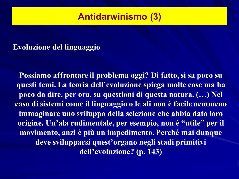Antidarwinismo (3) Evoluzione del linguaggio Possiamo affrontare il problema oggi? Di fatto, si sa poco su questi temi. La teoria dellevoluzione spieg