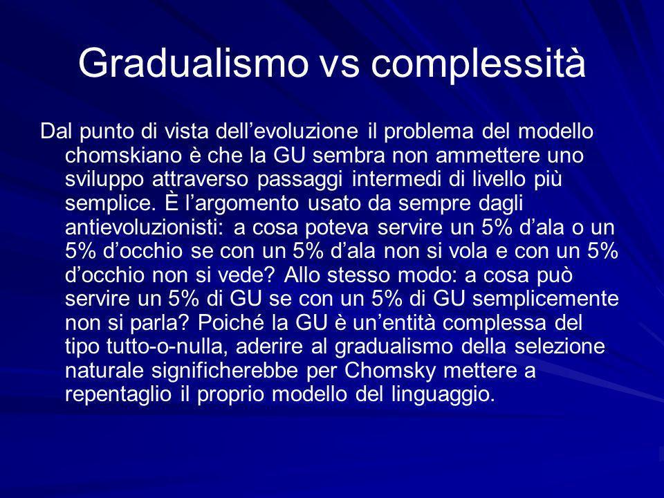 Gradualismo vs complessità Dal punto di vista dellevoluzione il problema del modello chomskiano è che la GU sembra non ammettere uno sviluppo attraverso passaggi intermedi di livello più semplice.