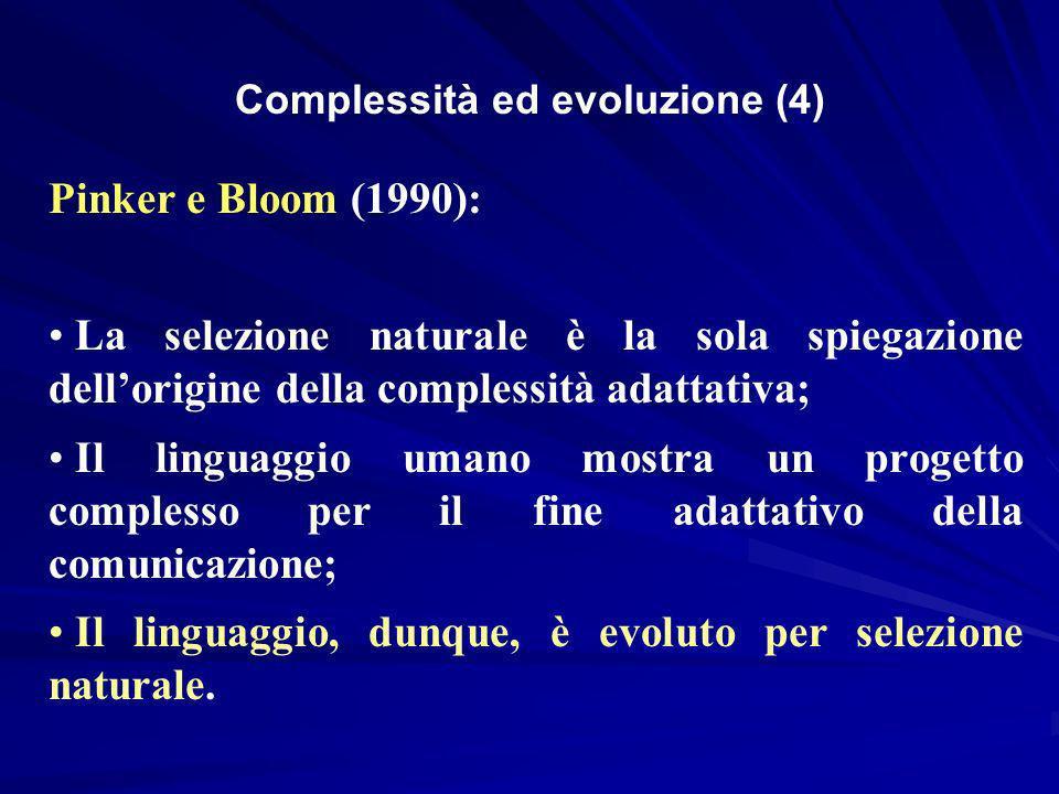 Pinker e Bloom (1990): La selezione naturale è la sola spiegazione dellorigine della complessità adattativa; Il linguaggio umano mostra un progetto complesso per il fine adattativo della comunicazione; Il linguaggio, dunque, è evoluto per selezione naturale.