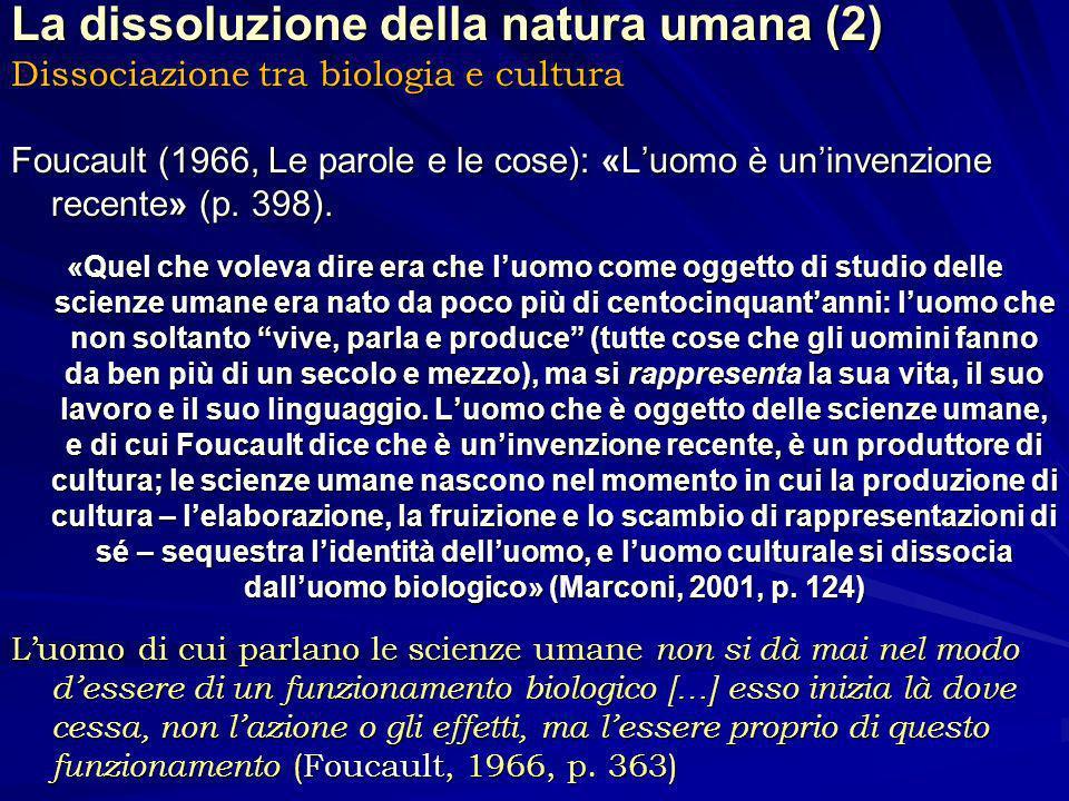 La dissoluzione della natura umana (2) Dissociazione tra biologia e cultura Foucault (1966, Le parole e le cose): «Luomo è uninvenzione recente» (p.