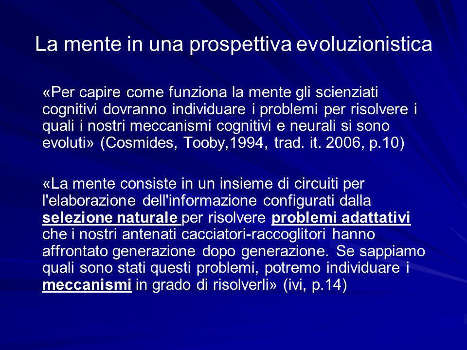 La mente in una prospettiva evoluzionistica «Per capire come funziona la mente gli scienziati cognitivi dovranno individuare i problemi per risolvere i quali i nostri meccanismi cognitivi e neurali si sono evoluti» (Cosmides, Tooby,1994, trad.
