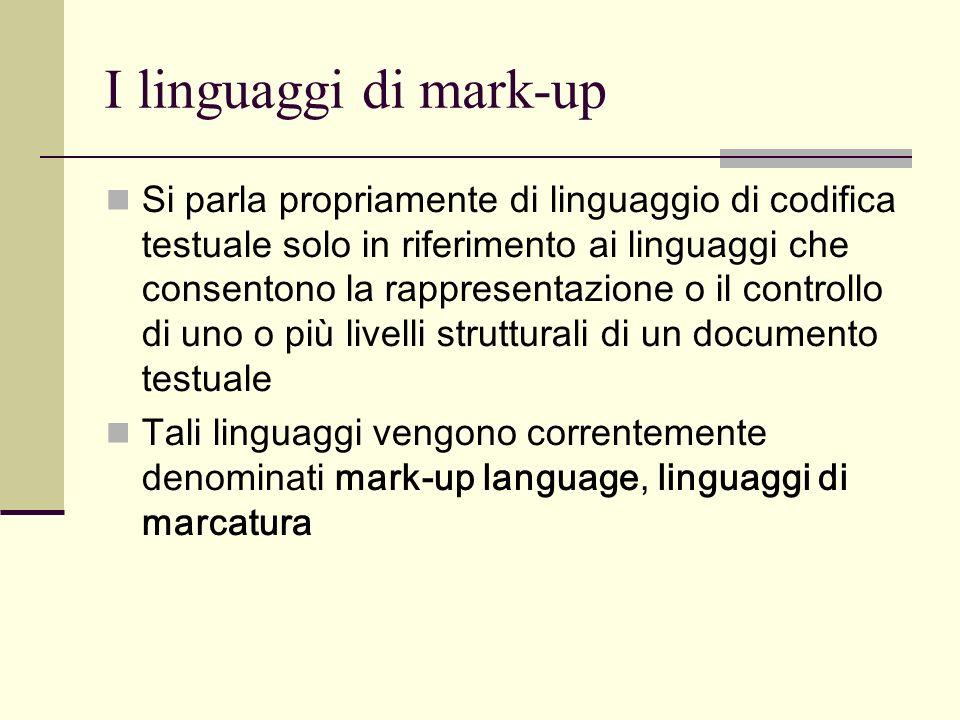 I linguaggi di mark-up Si parla propriamente di linguaggio di codifica testuale solo in riferimento ai linguaggi che consentono la rappresentazione o il controllo di uno o più livelli strutturali di un documento testuale Tali linguaggi vengono correntemente denominati mark-up language, linguaggi di marcatura