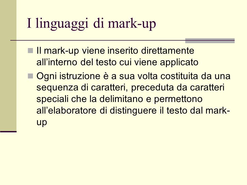 I linguaggi di mark-up Il mark-up viene inserito direttamente allinterno del testo cui viene applicato Ogni istruzione è a sua volta costituita da una sequenza di caratteri, preceduta da caratteri speciali che la delimitano e permettono allelaboratore di distinguere il testo dal mark- up