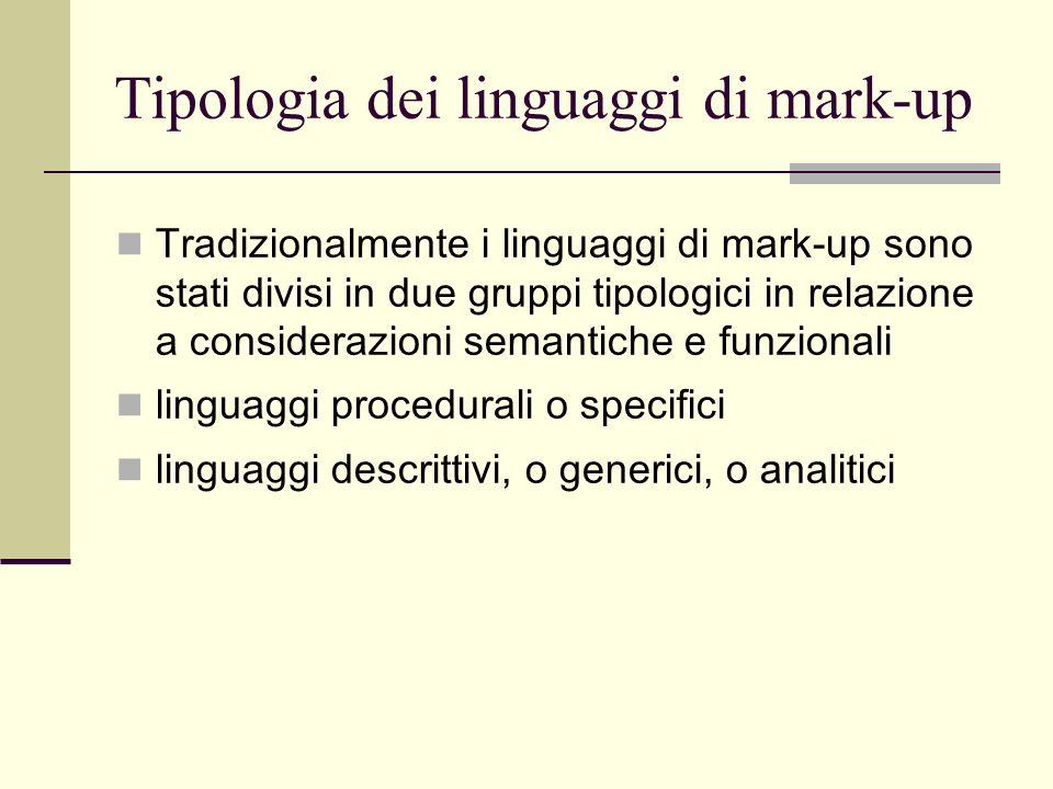 Tipologia dei linguaggi di mark-up Tradizionalmente i linguaggi di mark-up sono stati divisi in due gruppi tipologici in relazione a considerazioni semantiche e funzionali linguaggi procedurali o specifici linguaggi descrittivi, o generici, o analitici