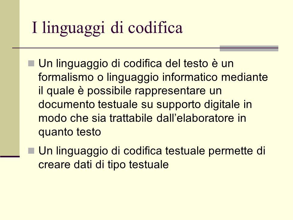 I linguaggi di codifica Un linguaggio di codifica del testo è un formalismo o linguaggio informatico mediante il quale è possibile rappresentare un documento testuale su supporto digitale in modo che sia trattabile dallelaboratore in quanto testo Un linguaggio di codifica testuale permette di creare dati di tipo testuale