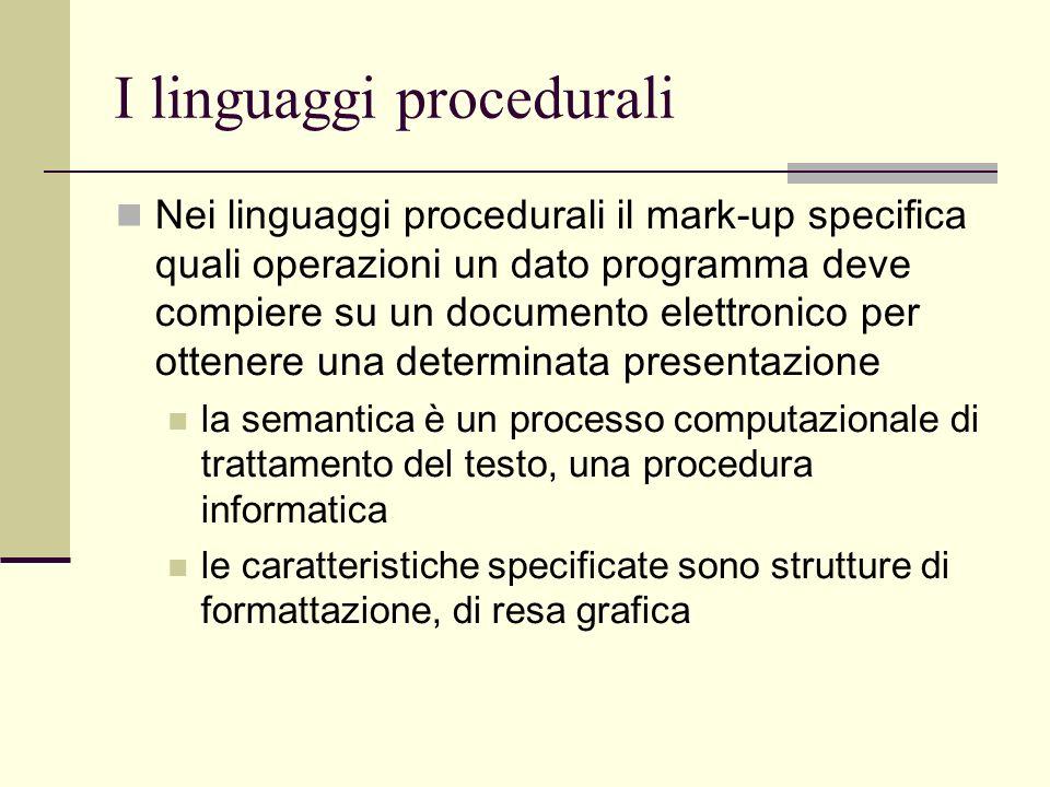 I linguaggi procedurali Nei linguaggi procedurali il mark-up specifica quali operazioni un dato programma deve compiere su un documento elettronico per ottenere una determinata presentazione la semantica è un processo computazionale di trattamento del testo, una procedura informatica le caratteristiche specificate sono strutture di formattazione, di resa grafica