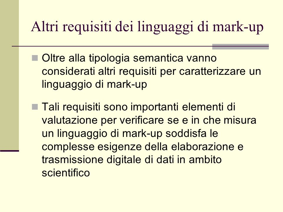 Altri requisiti dei linguaggi di mark-up Oltre alla tipologia semantica vanno considerati altri requisiti per caratterizzare un linguaggio di mark-up Tali requisiti sono importanti elementi di valutazione per verificare se e in che misura un linguaggio di mark-up soddisfa le complesse esigenze della elaborazione e trasmissione digitale di dati in ambito scientifico