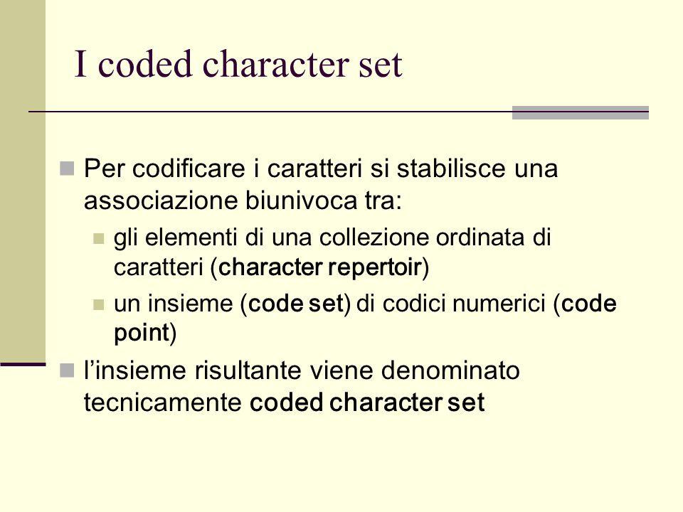 I coded character set Per codificare i caratteri si stabilisce una associazione biunivoca tra: gli elementi di una collezione ordinata di caratteri (character repertoir) un insieme (code set) di codici numerici (code point) linsieme risultante viene denominato tecnicamente coded character set