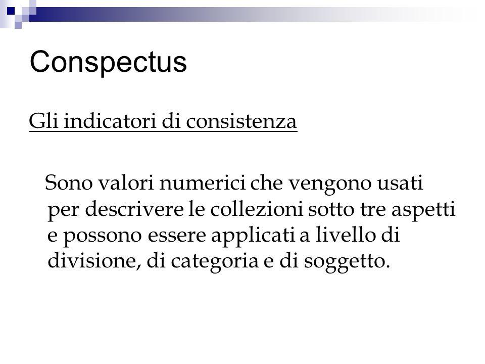Conspectus Gli indicatori di consistenza Sono valori numerici che vengono usati per descrivere le collezioni sotto tre aspetti e possono essere applicati a livello di divisione, di categoria e di soggetto.
