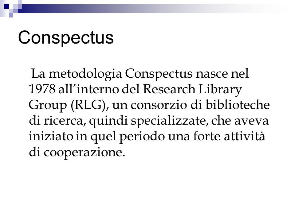 Conspectus La metodologia Conspectus nasce nel 1978 allinterno del Research Library Group (RLG), un consorzio di biblioteche di ricerca, quindi specializzate, che aveva iniziato in quel periodo una forte attività di cooperazione.