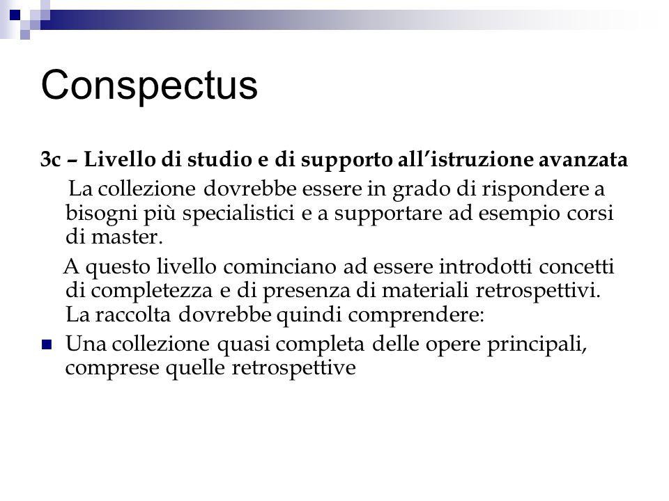 Conspectus 3c – Livello di studio e di supporto allistruzione avanzata La collezione dovrebbe essere in grado di rispondere a bisogni più specialistici e a supportare ad esempio corsi di master.