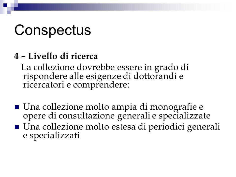 Conspectus 4 – Livello di ricerca La collezione dovrebbe essere in grado di rispondere alle esigenze di dottorandi e ricercatori e comprendere: Una co
