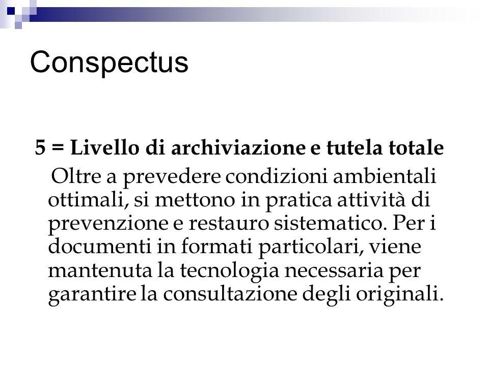 Conspectus 5 = Livello di archiviazione e tutela totale Oltre a prevedere condizioni ambientali ottimali, si mettono in pratica attività di prevenzione e restauro sistematico.